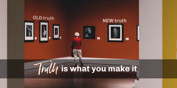 Old Truth. New Truth. Your Truth is What You Make It.